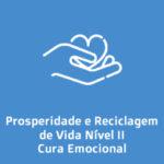 Prosperidade e Reciclagem de Vida Nível II – Cura Emocional