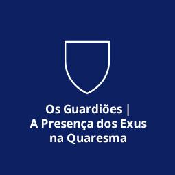 Os Guardiões | A Presença dos Exus na Quaresma
