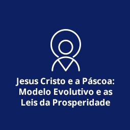 Jesus Cristo e a Páscoa: Modelo Evolutivo e as Leis da Prosperidade