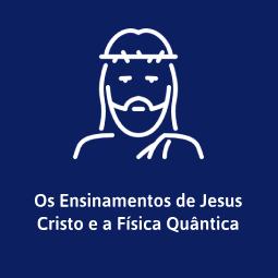 Os Ensinamentos de Jesus Cristo e a Física Quântica